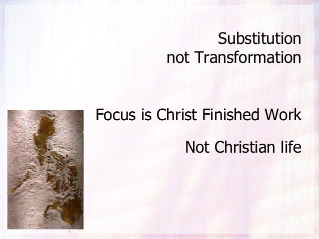 Substitution not Transformation Focus is Christ Finished Work Not Christian life