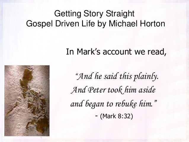 """Getting Story Straight Gospel Driven Life by Michael Horton In Mark's account we read, """"And he said this plainly. And Pete..."""