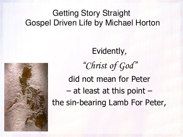 """Getting Story Straight Gospel Driven Life by Michael Horton Evidently, """"Christ of God"""" did not mean for Peter – at least a..."""