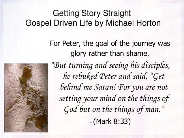 Getting Story Straight Gospel Driven Life by Michael Horton For Peter, the goal of the journey was glory rather than shame...