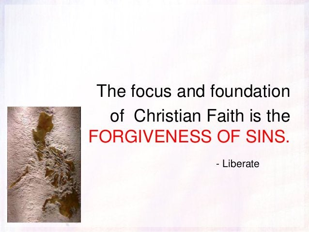 The focus and foundation of Christian Faith is the FORGIVENESS OF SINS. - Liberate