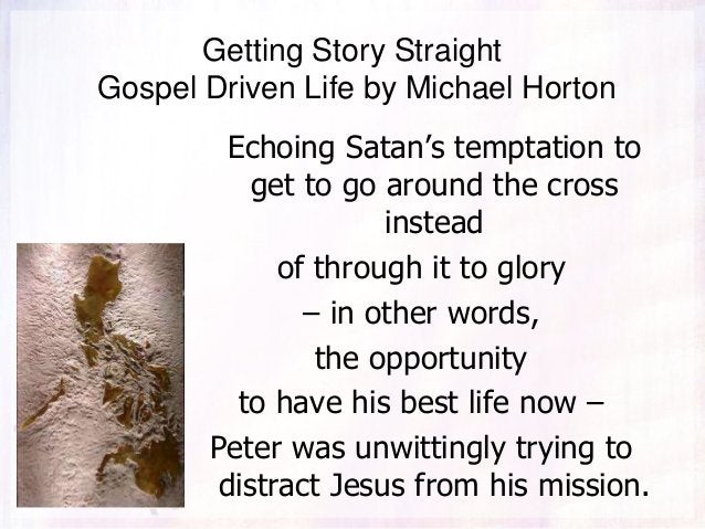 Getting Story Straight Gospel Driven Life by Michael Horton Echoing Satan's temptation to get to go around the cross inste...