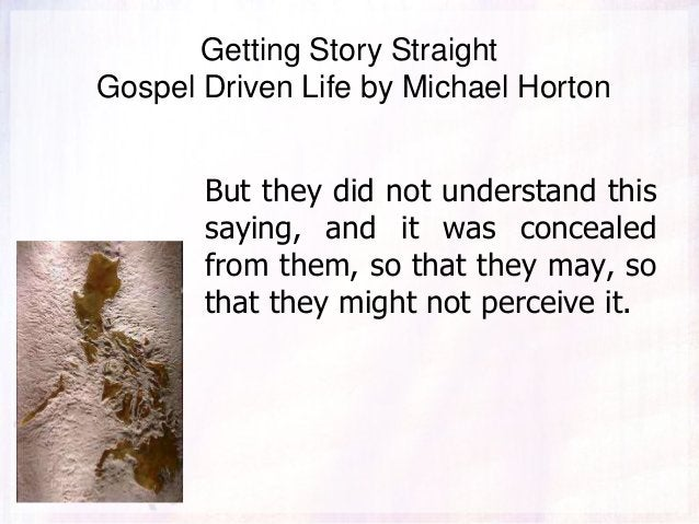 Getting Story Straight Gospel Driven Life by Michael Horton But they did not understand this saying, and it was concealed ...