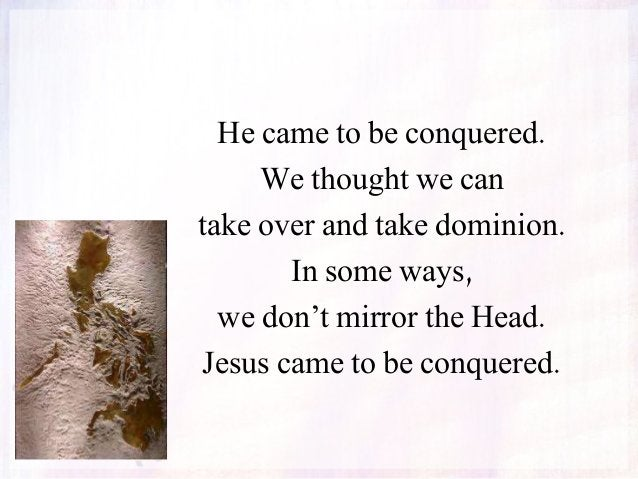 He came to be conquered. We thought we can take over and take dominion. In some ways, we don't mirror the Head. Jesus came...