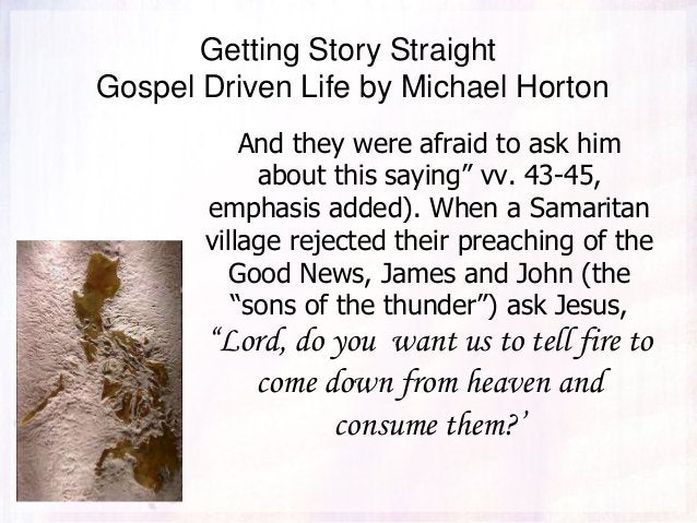 """Getting Story Straight Gospel Driven Life by Michael Horton And they were afraid to ask him about this saying"""" vv. 43-45, ..."""
