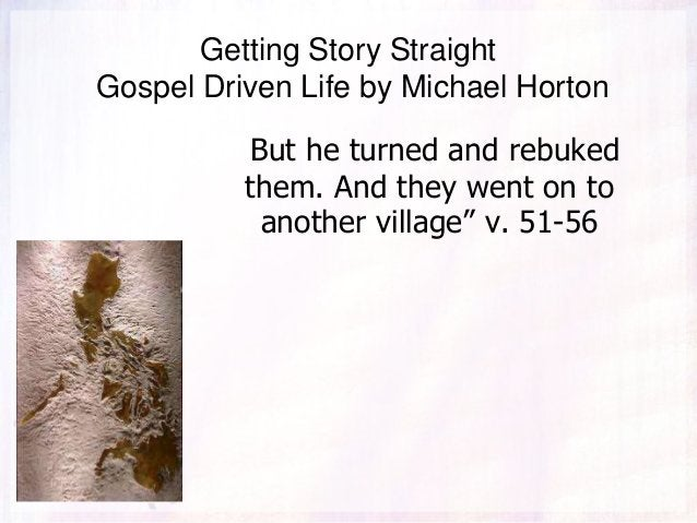 Getting Story Straight Gospel Driven Life by Michael Horton But he turned and rebuked them. And they went on to another vi...