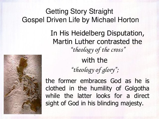 """Getting Story Straight Gospel Driven Life by Michael Horton In His Heidelberg Disputation, Martin Luther contrasted the """"t..."""