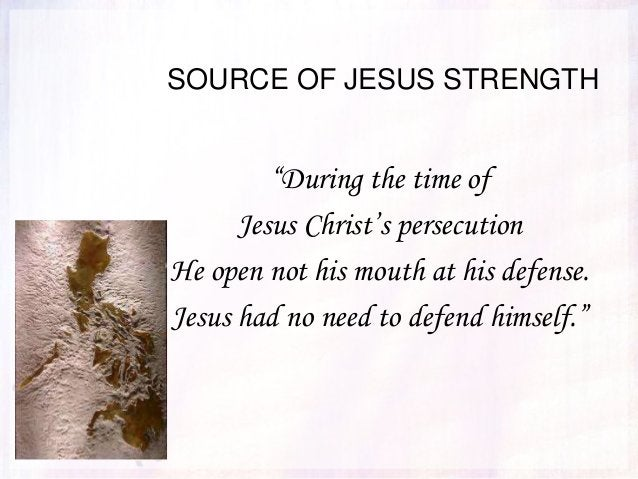 """SOURCE OF JESUS STRENGTH """"During the time of Jesus Christ's persecution He open not his mouth at his defense. Jesus had no..."""