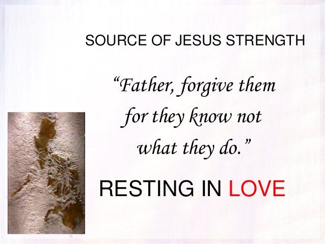 """SOURCE OF JESUS STRENGTH """"Father, forgive them for they know not what they do."""" RESTING IN LOVE"""