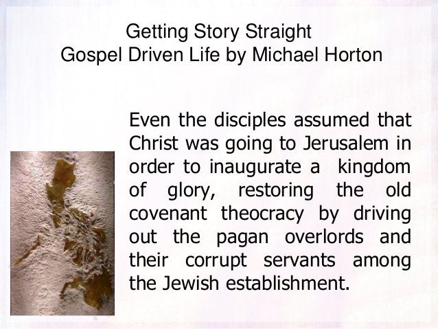 Getting Story Straight Gospel Driven Life by Michael Horton Even the disciples assumed that Christ was going to Jerusalem ...