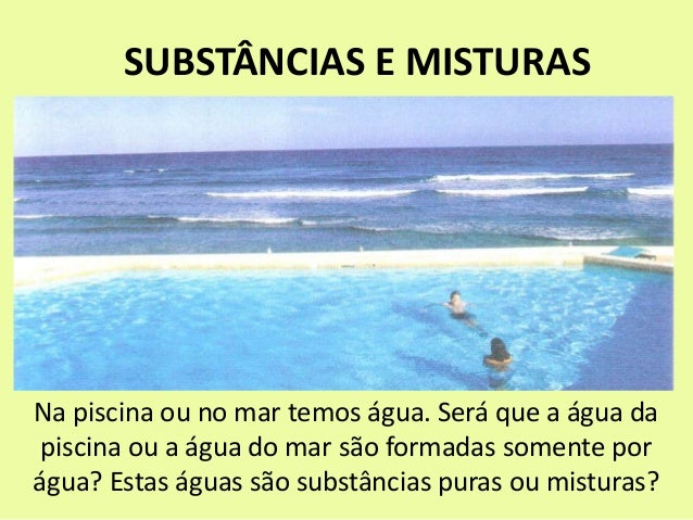 SUBSTÂNCIAS E MISTURAS Na piscina ou no mar temos água. Será que a água da piscina ou a água do mar são formadas somente p...