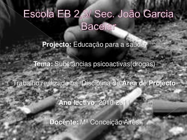 Escola EB 2,3/ Sec. João Garcia Bacelar  <br />Projecto: Educação para a saúde.<br />Tema: Substâncias psicoactivas(drogas...