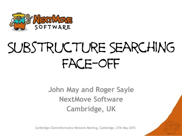 Cambridge Cheminformatics Network Meeting, Cambridge, 27th May 2015 Substructure Searching Face-off John May and Roger Say...
