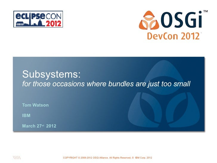 Subsystems:for those occasions where bundles are just too smallTom WatsonIBMMarch 27st 2012                               ...