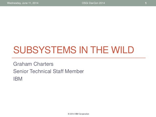 © 2014 IBM Corporation OSGi DevCon 2014Wednesday, June 11, 2014 SUBSYSTEMS IN THE WILD Graham Charters Senior Technical St...