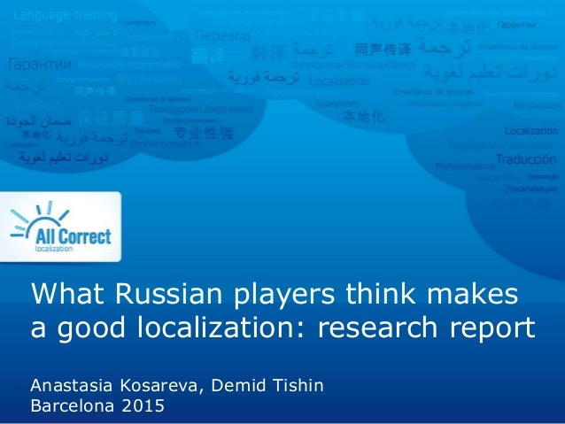 What Russian players think makes a good localization: research report Anastasia Kosareva, Demid Tishin Barcelona 2015