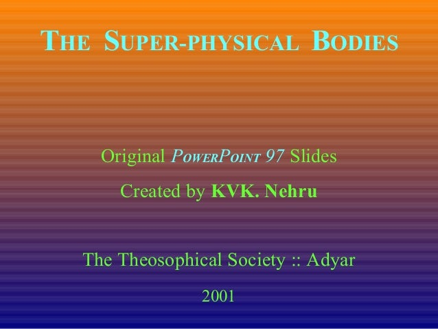 THE SUPER-PHYSICAL BODIES Original POWERPOINT 97 Slides Created by KVK. Nehru The Theosophical Society :: Adyar 2001