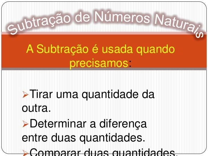 Subtração de Números Naturais<br />A Subtração é usada quando precisamos:<br /><ul><li>Tirar uma quantidade da outra.
