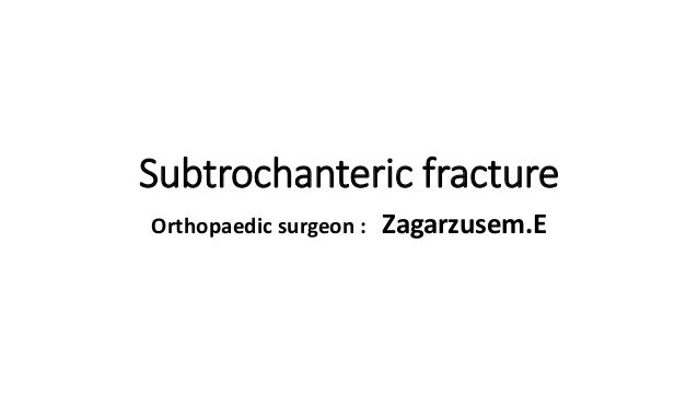 Subtrochanteric fracture Orthopaedic surgeon : Zagarzusem.E