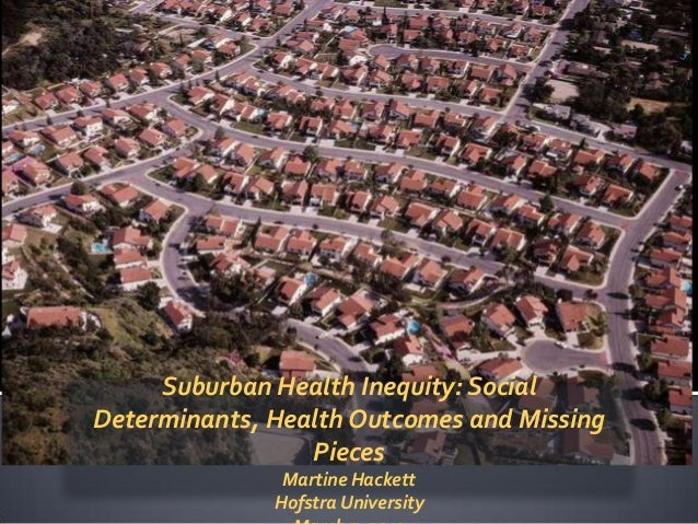 Suburban Health Inequity: SocialDeterminants, Health Outcomes and Missing                 Pieces               Martine Hac...