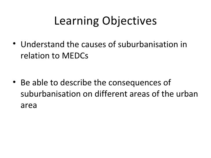 Learning Objectives <ul><li>Understand the causes of suburbanisation in relation to MEDCs </li></ul><ul><li>Be able to des...