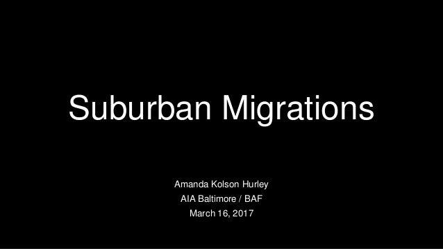 Suburban Migrations Amanda Kolson Hurley AIA Baltimore / BAF March 16, 2017