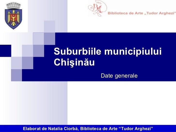 """Suburbiile municipiului Chişinău Date generale Elaborat de Natalia Ciorbă, Biblioteca de Arte """"Tudor Arghezi"""""""