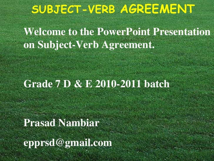 Welcome to the PowerPoint Presentation on Subject-Verb Agreement. Grade 7 D & E 2010-2011 batch Prasad Nambiar  [email_add...