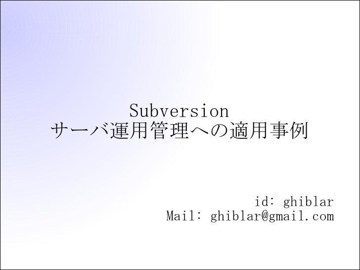Subversion サーバ運用管理への適用事例                     id: ghiblar       Mail: ghiblar@gmail.com