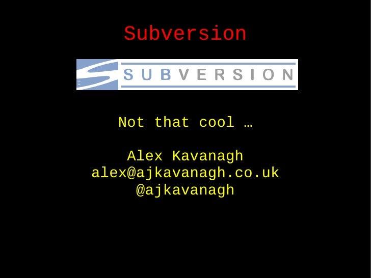 Subversion Not that cool … Alex Kavanagh [email_address] @ajkavanagh
