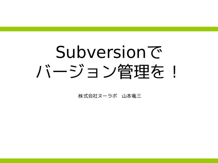 Subversionで バージョン管理を!    株式会社ヌーラボ 山本竜三
