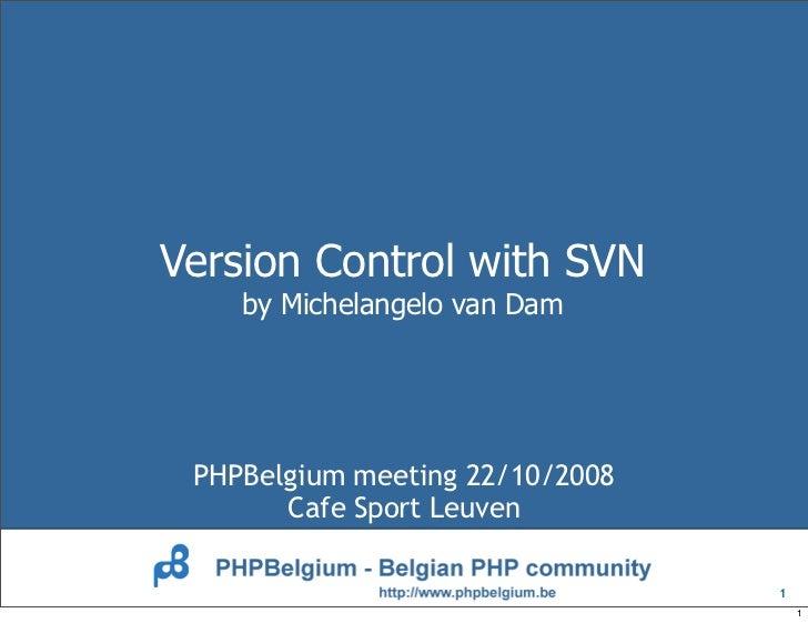 Version Control with SVN     by Michelangelo van Dam      PHPBelgium meeting 22/10/2008        Cafe Sport Leuven          ...