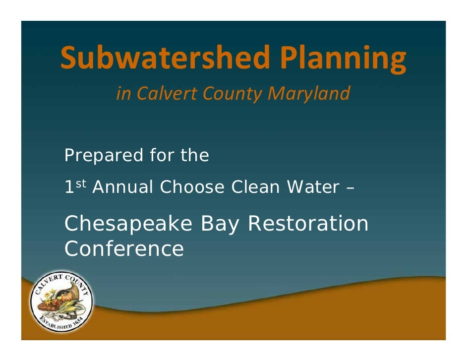 Subwatershed Planning      in Calvert County Maryland  Prepared for the 1st Annual Choose Clean Water –  Chesapeake Bay Re...