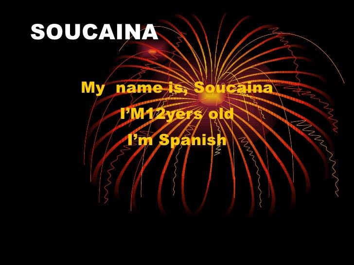 SOUCAINA     My name is, Soucaina        I'M12yers old        I'm Spanish