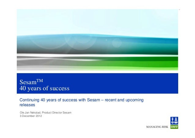 1SesamTM40 years of successContinuing 40 years of success with Sesam – recent and upcomingreleasesOle Jan Nekstad, Product...