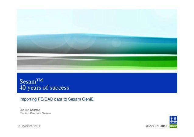 SesamTM40 years of successImporting FE/CAD data to Sesam GeniEOle Jan NekstadProduct Director - Sesam3 December 2012