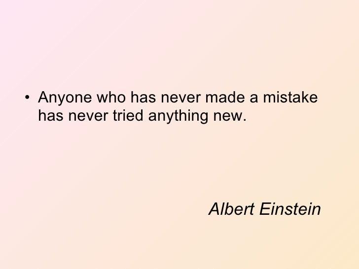 Albert Einstein <ul><li>Anyone who has never made a mistake has never tried anything new. </li></ul>