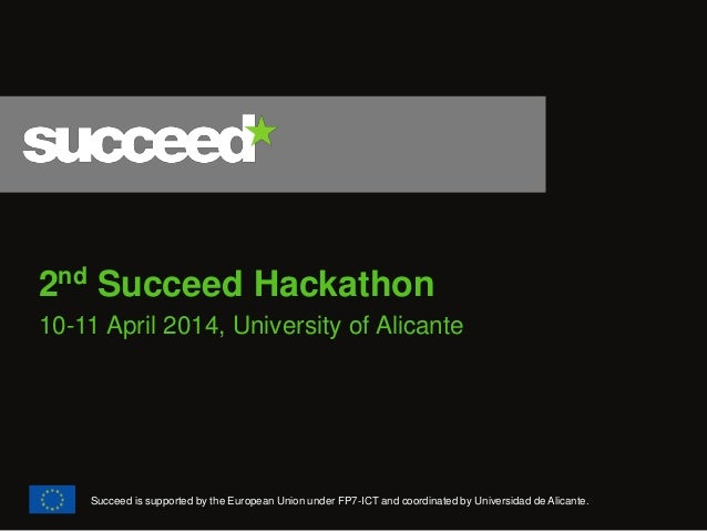 2nd Succeed Hackathon  10-11 April 2014, University of Alicante  Succeed is supported by the European Union under FP7-ICT ...