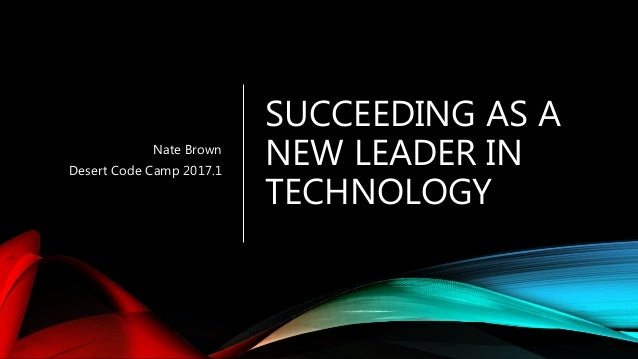 SUCCEEDING AS A NEW LEADER IN TECHNOLOGY Nate Brown Desert Code Camp 2017.1