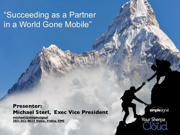 """""""Succeeding as a Partnerin a World Gone Mobile""""  Presenter:  Michael Sterl, Exec Vice President  michael@simplesignal  303..."""