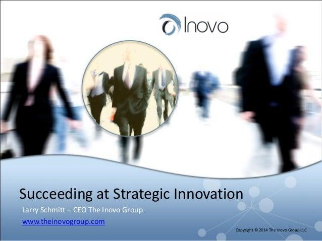 Succeeding at Strategic Innovation Larry Schmitt – CEO The Inovo Group www.theinovogroup.com Copyright © 2014 The Inovo Gr...