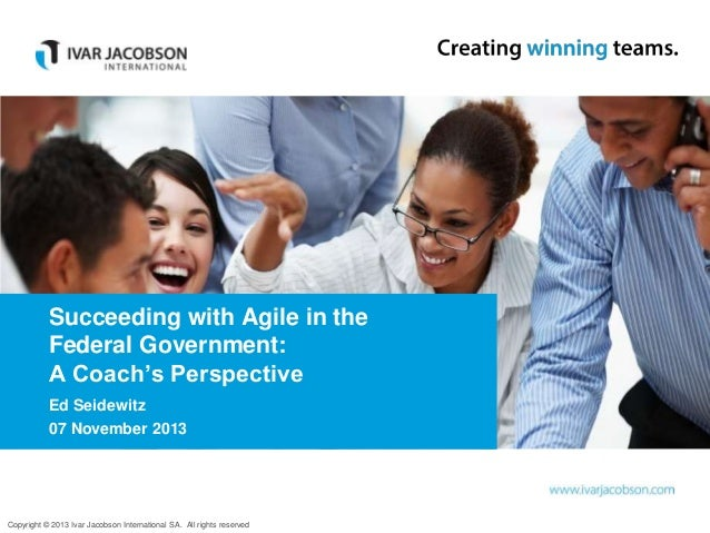 Succeeding with Agile in the Federal Government: A Coach's Perspective Ed Seidewitz 07 November 2013  Copyright © 2013 Iva...