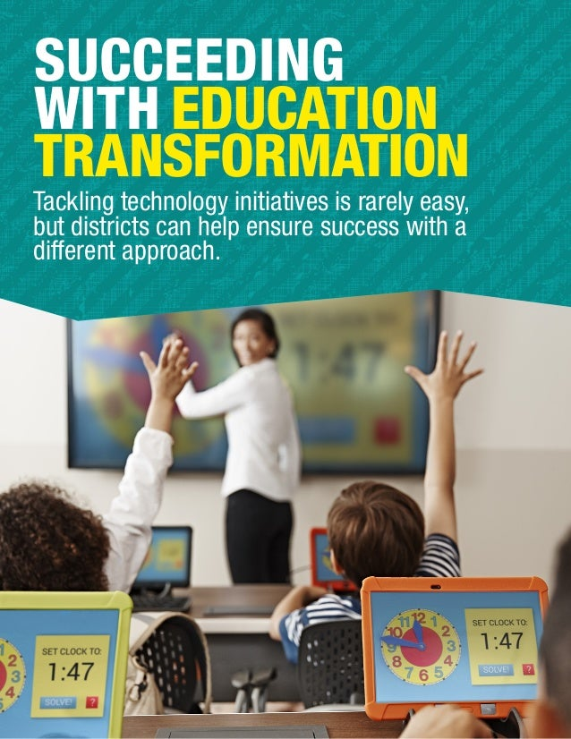 SUCCEEDING WITH EDUCATION TRANSFORMATION Tackling technology initiatives is rarely easy, but districts can help ensure suc...