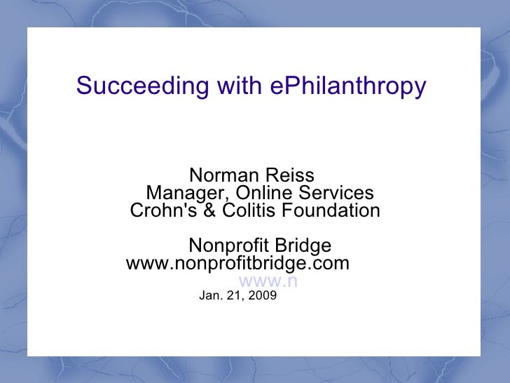 Succeeding with ePhilanthropy  Norman Reiss Manager, Online Services Crohn's & Colitis Foundation Nonprofit Bridge www.non...