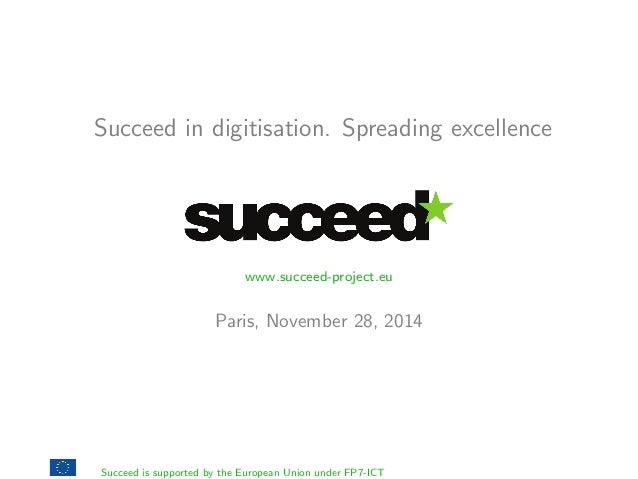 Succeed in digitisation. Spreading excellence  www.succeed-project.eu  Paris, November 28, 2014  Succeed is supported by t...