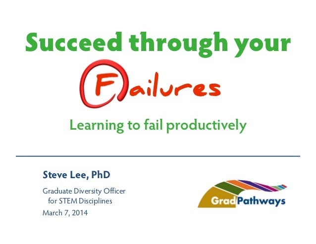 Succeed through your F ailures Learning to fail productively Steve Lee, PhD Graduate Diversity Officer for STEM Discipline...