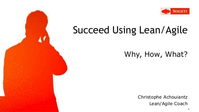 Succeed Using Lean/Agile Why, How, What? Christophe Achouiantz Lean/Agile Coach 1
