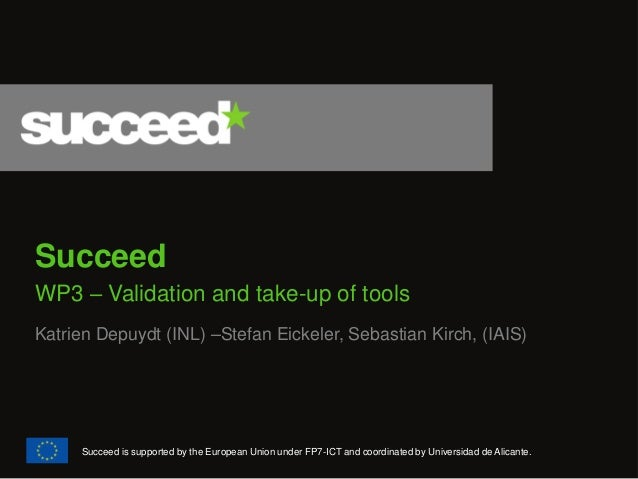 Succeed  WP3 – Validation and take-up of tools  Katrien Depuydt (INL) –Stefan Eickeler, Sebastian Kirch, (IAIS)  Succeed i...