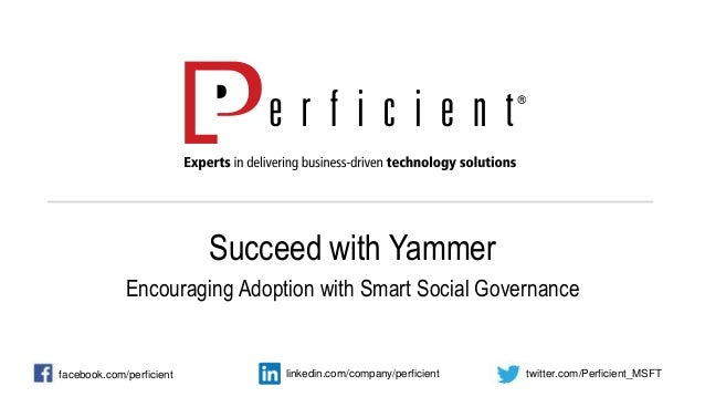 Succeed with Yammer Encouraging Adoption with Smart Social Governance facebook.com/perficient twitter.com/Perficient_MSFTl...