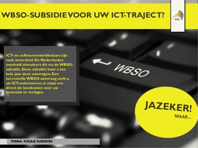 WBSO-SUBSIDIEVOOR UW ICT-TRAJECT? THEMA: FISCALE SUBSIDIES ICT- en softwareontwikkelaars zijn vaak innovatief. De Nederlan...